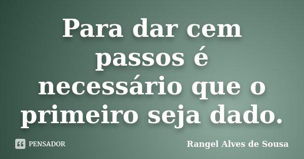 Para dar cem passos é necessário que o primeiro seja dado.... Frase de Rangel Alves de Sousa.