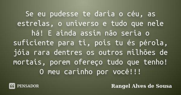 Se eu pudesse te daria o céu, as estrelas, o universo e tudo que nele há! E ainda assim não seria o suficiente para ti, pois tu és pérola, jóia rara dentres os ... Frase de Rangel Alves de Sousa.