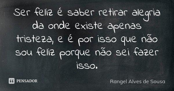 Ser feliz é saber retirar alegria da onde existe apenas tristeza, e é por isso que não sou feliz porque não sei fazer isso.... Frase de Rangel Alves de Sousa.