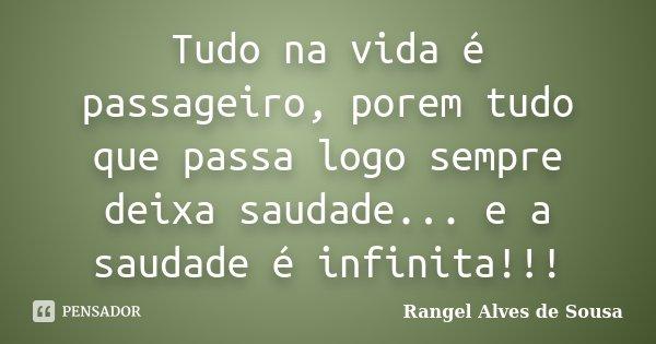 Tudo na vida é passageiro, porem tudo que passa logo sempre deixa saudade... e a saudade é infinita!!!... Frase de Rangel Alves de Sousa.