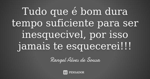 Tudo que é bom dura tempo suficiente para ser inesquecivel, por isso jamais te esquecerei!!!... Frase de Rangel Alves de Sousa.