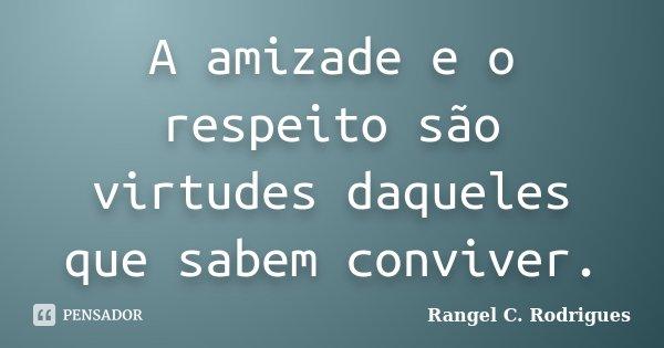 A amizade e o respeito são virtudes daqueles que sabem conviver.... Frase de Rangel C. Rodrigues.