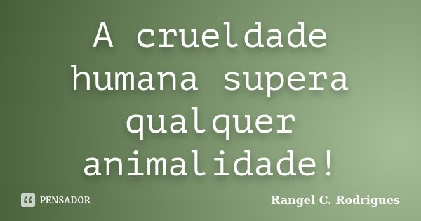 A crueldade humana supera qualquer animalidade!... Frase de Rangel C. Rodrigues.