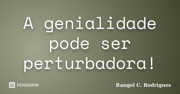A genialidade pode ser perturbadora!... Frase de Rangel C Rodrigues.