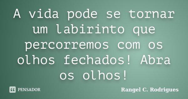 A vida pode se tornar um labirinto que percorremos com os olhos fechados! Abra os olhos!... Frase de Rangel C. Rodrigues.