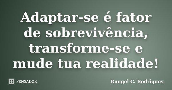 Adaptar-se é fator de sobrevivência, transforme-se e mude tua realidade!... Frase de Rangel C. Rodrigues.
