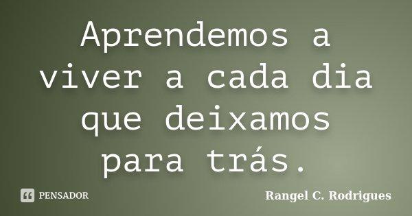 Aprendemos a viver a cada dia que deixamos para trás.... Frase de Rangel C. Rodrigues.