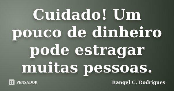 Cuidado! Um pouco de dinheiro pode estragar muitas pessoas.... Frase de Rangel C. Rodrigues.