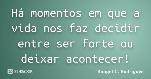 Há momentos em que a vida nos faz decidir entre ser forte ou deixar acontecer!... Frase de Rangel C. Rodrigues.