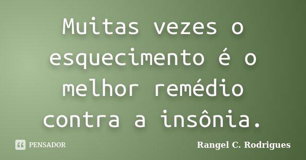 Muitas vezes o esquecimento é o melhor remédio contra a insônia.... Frase de Rangel C. Rodrigues.