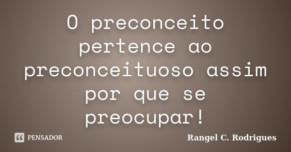 O preconceito pertence ao preconceituoso assim por que se preocupar!... Frase de Rangel C. Rodrigues.