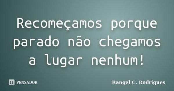 Recomeçamos porque parado não chegamos a lugar nenhum!... Frase de Rangel C. Rodrigues.