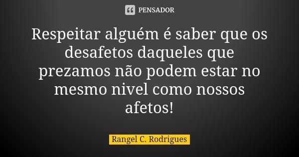 Respeitar alguém é saber que os desafetos daqueles que prezamos não podem estar no mesmo nivel como nossos afetos!... Frase de Rangel C. Rodrigues.