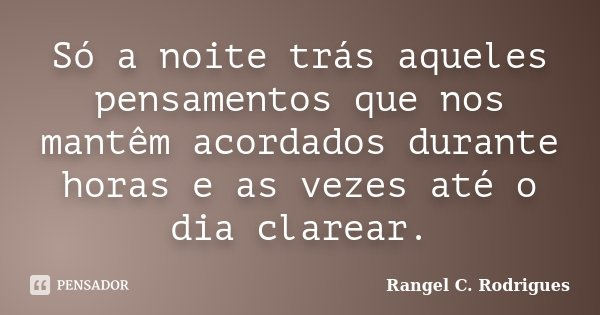 Só a noite trás aqueles pensamentos que nos mantêm acordados durante horas e as vezes até o dia clarear.... Frase de Rangel C. Rodrigues.