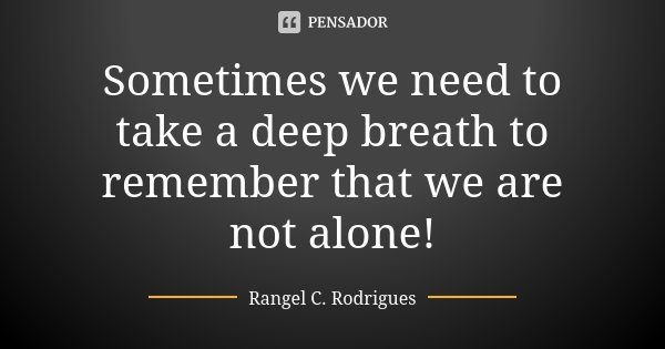 Sometimes we need to take a deep breath to remember that we are not alone!... Frase de Rangel C. Rodrigues.