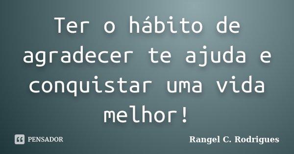 Ter o hábito de agradecer te ajuda e conquistar uma vida melhor!... Frase de Rangel C. Rodrigues.