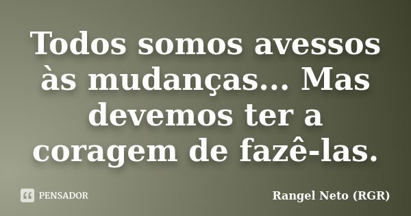 Todos somos avessos às mudanças... Mas devemos ter a coragem de fazê-las.... Frase de Rangel Neto (RGR).