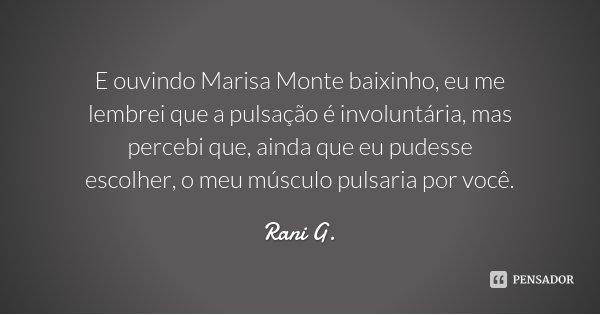 E ouvindo Marisa Monte baixinho, eu me lembrei que a pulsação é involuntária, mas percebi que, ainda que eu pudesse escolher, o meu músculo pulsaria por você.... Frase de Rani G..