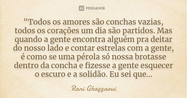 """""""Todos os amores são conchas vazias, todos os corações um dia são partidos. Mas quando a gente encontra alguém pra deitar do nosso lado e contar estrelas c... Frase de Rani Ghazzaoui."""