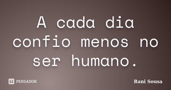 A Cada Dia Confio Menos No Ser Humano.... Frase de Rani Sousa.