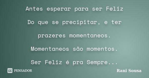 Antes esperar para ser Feliz Do que se precipitar, e ter prazeres momentaneos. Momentaneos são momentos. Ser Feliz é pra Sempre...... Frase de Rani Sousa.