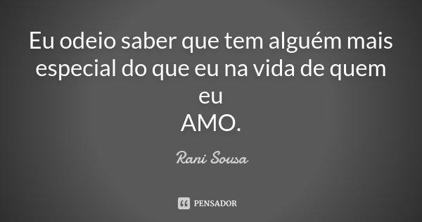 Eu odeio saber que tem alguém mais especial do que eu na vida de quem eu AMO.... Frase de Rani Sousa.