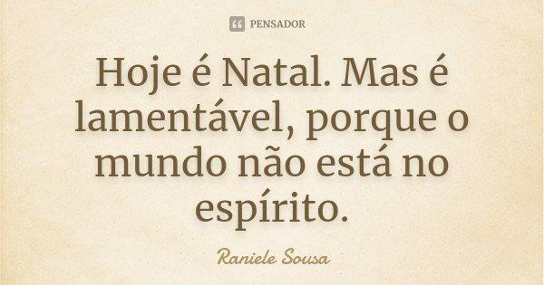 Hoje é Natal. Mas é lamentável, porque o mundo não está no espírito.... Frase de Raniele Sousa.