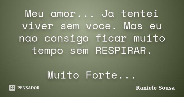 Meu amor... Ja tentei viver sem voce. Mas eu nao consigo ficar muito tempo sem RESPIRAR. Muito Forte...... Frase de Raniele Sousa.