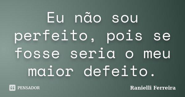 Eu não sou perfeito, pois se fosse seria o meu maior defeito.... Frase de Ranielli Ferreira.