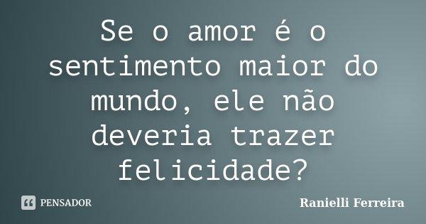 Se o amor é o sentimento maior do mundo, ele não deveria trazer felicidade?... Frase de Ranielli Ferreira.