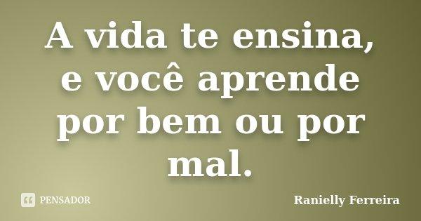 A vida te ensina, e você aprende por bem ou por mal.... Frase de Ranielly Ferreira.
