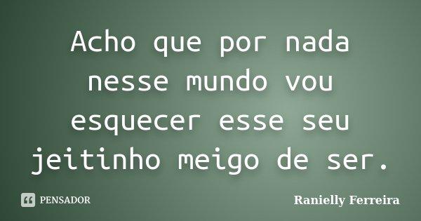 Acho que por nada nesse mundo vou esquecer esse seu jeitinho meigo de ser.... Frase de Ranielly Ferreira.