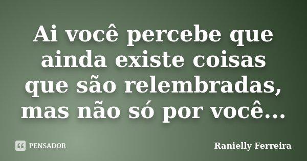 Ai você percebe que ainda existe coisas que são relembradas, mas não só por você...... Frase de Ranielly Ferreira.
