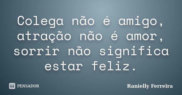 Colega não é amigo, atração não é amor, sorrir não significa estar feliz.... Frase de Ranielly Ferreira.