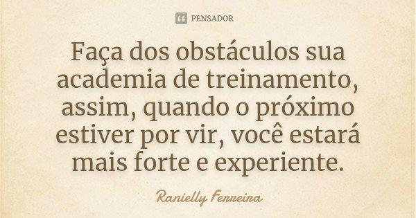 Faça dos obstáculos sua academia de treinamento, assim, quando o próximo estiver por vir, você estará mais forte e experiente.... Frase de Ranielly Ferreira.