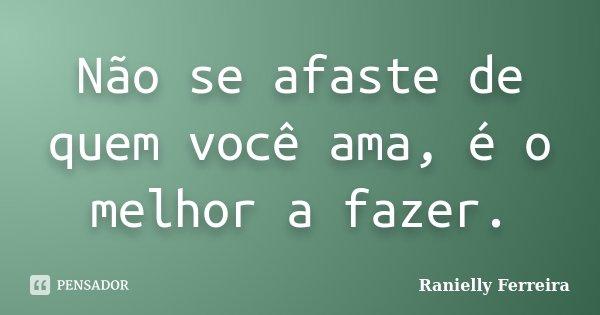 Não se afaste de quem você ama, é o melhor a fazer.... Frase de Ranielly Ferreira.