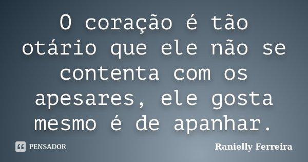 O coração é tão otário que ele não se contenta com os apesares, ele gosta mesmo é de apanhar.... Frase de Ranielly Ferreira.