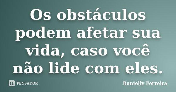 Os obstáculos podem afetar sua vida, caso você não lide com eles.... Frase de Ranielly Ferreira.