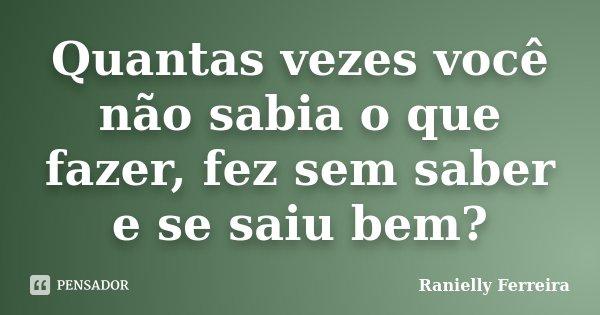 Quantas vezes você não sabia o que fazer, fez sem saber e se saiu bem?... Frase de Ranielly Ferreira.