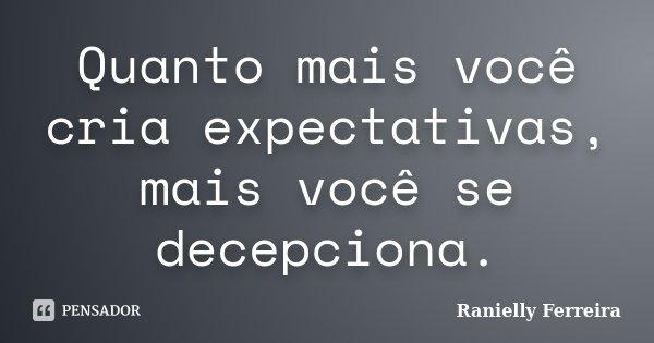 Quanto mais você cria expectativas, mais você se decepciona.... Frase de Ranielly Ferreira.