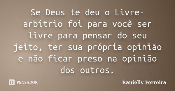 Se Deus te deu o Livre-arbítrio foi para você ser livre para pensar do seu jeito, ter sua própria opinião e não ficar preso na opinião dos outros.... Frase de Ranielly Ferreira.