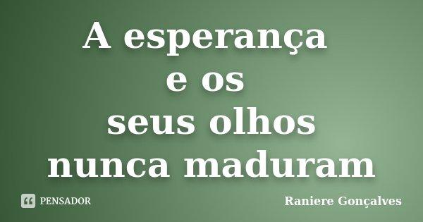 A esperança e os seus olhos nunca maduram... Frase de Raniere Gonçalves.