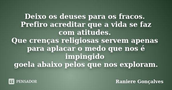 Deixo os deuses para os fracos. Prefiro acreditar que a vida se faz com atitudes. Que crenças religiosas servem apenas para aplacar o medo que nos é impingido g... Frase de Raniere Gonçalves.