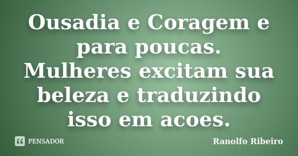 Ousadia e Coragem e para poucas. Mulheres excitam sua beleza e traduzindo isso em acoes.... Frase de Ranolfo Ribeiro.