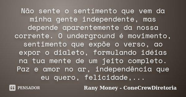 Não sente o sentímento que vem da minha gente independente, mas depende aparentemente da nossa corrente. O underground é movimento, sentimento que expõe o verso... Frase de Rany Money - ConeCrewDiretoria.