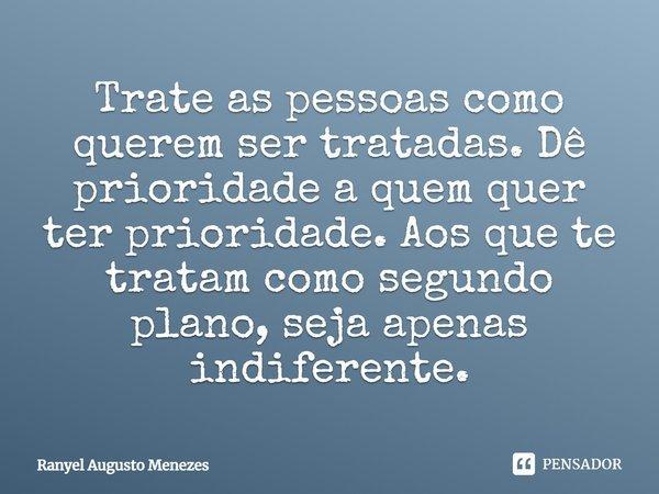 Trate as pessoas como querem ser tratadas, de prioridade a quem quer ter prioridade, aos que te tratam como segundo plano seja apenas indiferente... Frase de Ranyel Augusto Menezes.