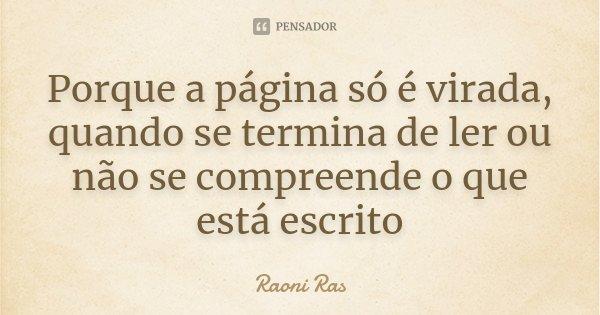 Porque a página só é virada, quando se termina de ler ou não se compreende o que está escrito... Frase de Raoni Ras.