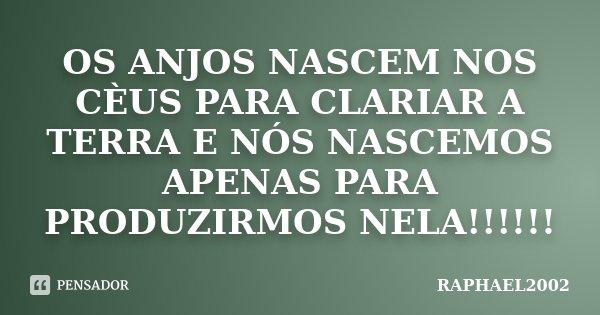 OS ANJOS NASCEM NOS CÈUS PARA CLARIAR A TERRA E NÓS NASCEMOS APENAS PARA PRODUZIRMOS NELA!!!!!!... Frase de RAPHAEL2002.