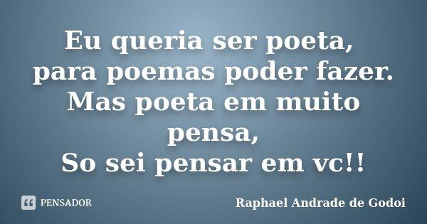 Eu queria ser poeta, para poemas poder fazer. Mas poeta em muito pensa, So sei pensar em vc!!... Frase de Raphael Andrade de Godoi.