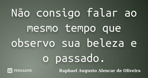 Não consigo falar ao mesmo tempo que observo sua beleza e o passado.... Frase de Raphael Augusto Alencar de Oliveira.